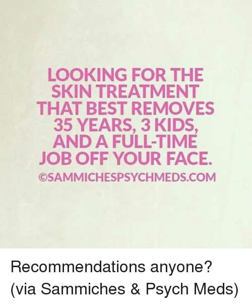 recommendations: LOOKING FOR THE  SKIN TREATMENT  THAT BEST REMOVES  35 YEARS, 3 KIDS  AND A FULL-TIME  JOB OFF YOUR FACE.  ©SAMMICHESPSYCHMEDS.COM Recommendations anyone?   (via Sammiches & Psych Meds)