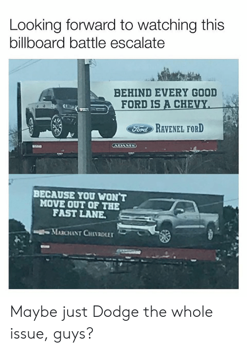 Escalate: Looking forward to watching this  billboard battle escalate  BEHIND EVERY GOOD  FORD IS A CHE  FordRAVENEL FORD  BECAUSE YOU WON T  MOVE OUT OF THE  FAST LANE  MARCHANT CHI1201 Maybe just Dodge the whole issue, guys?