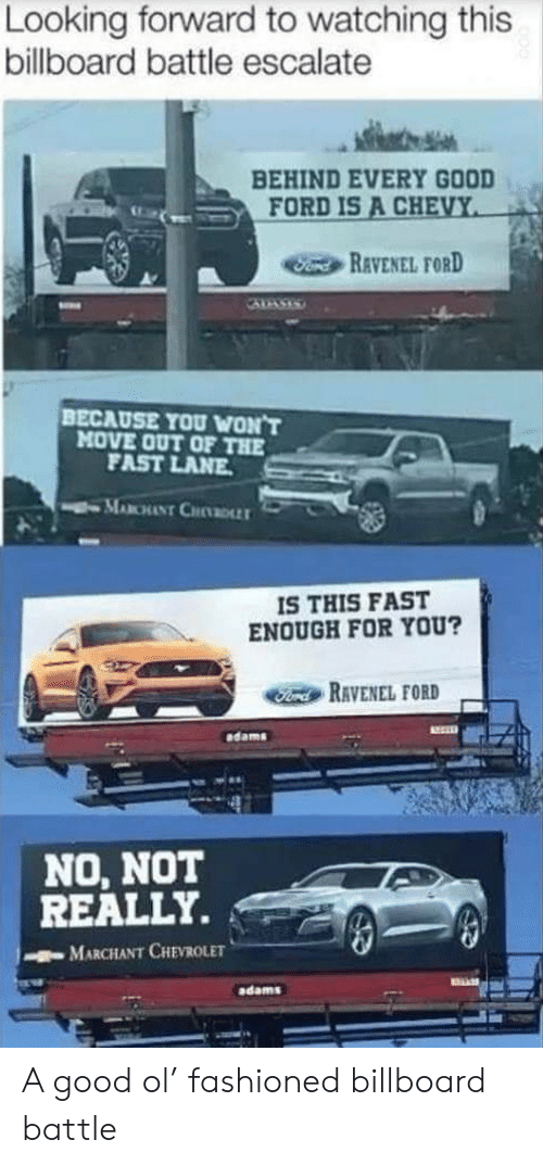 Chevy: Looking forward to watching this  billboard battle escalate  BEHIND EVERY GOOD  FORD IS A CHEVY  Fond REVENEL FORD  BECAUSE YOU WON'T  MOVE OUT OF THE  FAST LANE  MABCHANT CHDLLT  IS THIS FAST  ENOUGH FOR YOU?  Ford RAVENEL FORD  dams  NO, NOT  REALLY.  MARCHANT CHEVROLET  adams A good ol' fashioned billboard battle