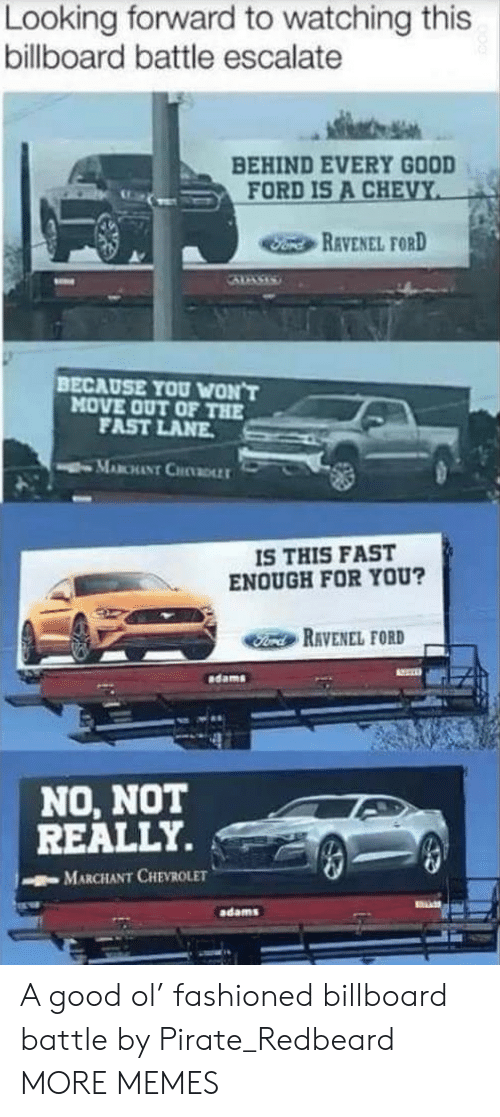 Chevy: Looking forward to watching this  billboard battle escalate  BEHIND EVERY GOOD  FORD IS A CHEVY  Fond REVENEL FORD  BECAUSE YOU WON'T  MOVE OUT OF THE  FAST LANE  MABCHANT CHDLLT  IS THIS FAST  ENOUGH FOR YOU?  Ford RAVENEL FORD  dams  NO, NOT  REALLY.  MARCHANT CHEVROLET  adams A good ol' fashioned billboard battle by Pirate_Redbeard MORE MEMES