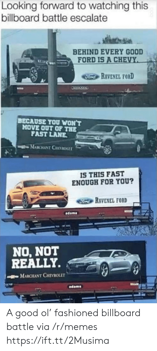 Chevy: Looking forward to watching this  billboard battle escalate  BEHIND EVERY GOOD  FORD IS A CHEVY  Fond REVENEL FORD  BECAUSE YOU WON'T  MOVE OUT OF THE  FAST LANE  MABCHANT CHDLLT  IS THIS FAST  ENOUGH FOR YOU?  Ford RAVENEL FORD  dams  NO, NOT  REALLY.  MARCHANT CHEVROLET  adams A good ol' fashioned billboard battle via /r/memes https://ift.tt/2Musima
