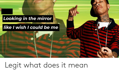 Looking In The Mirror: Looking in the mirror  like I wish I could be me Legit what does it mean