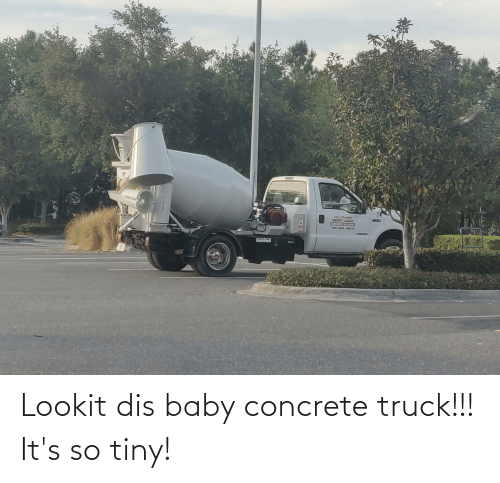 concrete: Lookit dis baby concrete truck!!! It's so tiny!