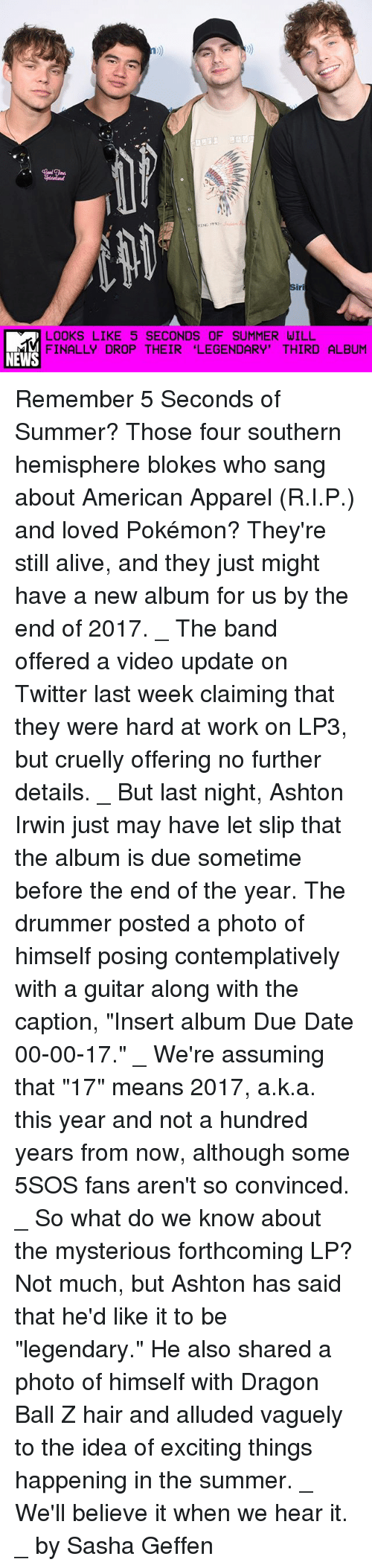 """American Apparel: LOOKS LIKE 5 SECONDS OF SUMMER WILL  FINALLY DROP THEIR """"LEGENDARY' THIRD ALBUM  NEWS Remember 5 Seconds of Summer? Those four southern hemisphere blokes who sang about American Apparel (R.I.P.) and loved Pokémon? They're still alive, and they just might have a new album for us by the end of 2017. _ The band offered a video update on Twitter last week claiming that they were hard at work on LP3, but cruelly offering no further details. _ But last night, Ashton Irwin just may have let slip that the album is due sometime before the end of the year. The drummer posted a photo of himself posing contemplatively with a guitar along with the caption, """"Insert album Due Date 00-00-17."""" _ We're assuming that """"17"""" means 2017, a.k.a. this year and not a hundred years from now, although some 5SOS fans aren't so convinced. _ So what do we know about the mysterious forthcoming LP? Not much, but Ashton has said that he'd like it to be """"legendary."""" He also shared a photo of himself with Dragon Ball Z hair and alluded vaguely to the idea of exciting things happening in the summer. _ We'll believe it when we hear it. _ by Sasha Geffen"""