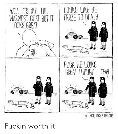 Yeah, Death, and Fuck: LOOKS LIKE HE  FROZE TO DEATH  WELL IT'S NOT THE  WARMEST COAT. BUT IT  LOOKS GREAT  FUCK HE LOOKS  GREAT THOUGH YEAH  @JAKE LIKES ONIONS Fuckin worth it