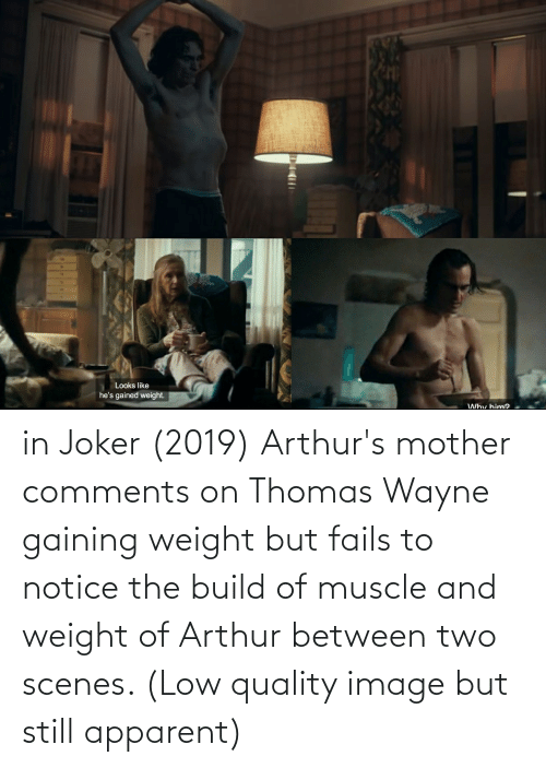 Arthurs: Looks like  he's gained weight.  Why him2 in Joker (2019) Arthur's mother comments on Thomas Wayne gaining weight but fails to notice the build of muscle and weight of Arthur between two scenes. (Low quality image but still apparent)