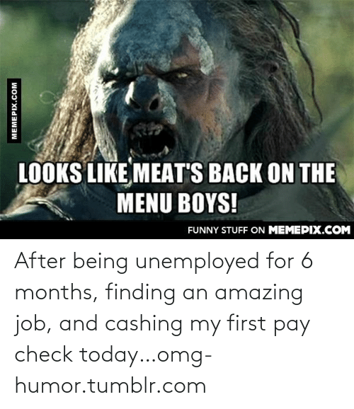 Looks Like Meats Back On The Menu Boys: LOOKS LIKE MEAT'S BACK ON THE  MENU BOYS!  FUNNY STUFF ON MEMEPIX.COM  MEMEPIX.COM After being unemployed for 6 months, finding an amazing job, and cashing my first pay check today…omg-humor.tumblr.com
