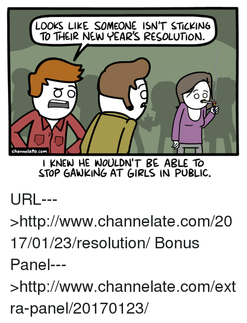 New Year Resolution: LOOKS LIKE SOMEONE ISN'T STICKING  TO THEIR NEW YEAR'S RESOLUTION.  O O  O O  channelate.com  KNEW HE WOULDN'T BE A3LE TO  STOP GAWKING AT GIRLS IN PUBLIC. URL--->http://www.channelate.com/2017/01/23/resolution/ Bonus Panel--->http://www.channelate.com/extra-panel/20170123/