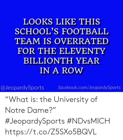 "Overrated: LOOKS LIKE THIS  SCHOOL'S FOOTBALL  TEAM IS OVERRATED  FOR THE ELEVENTY  BILLIONTH YEAR  IN A ROW  @JeopardySports  facebook.com/JeopardySports ""What is: the University of Notre Dame?"" #JeopardySports #NDvsMICH https://t.co/Z5SXo5BQVL"