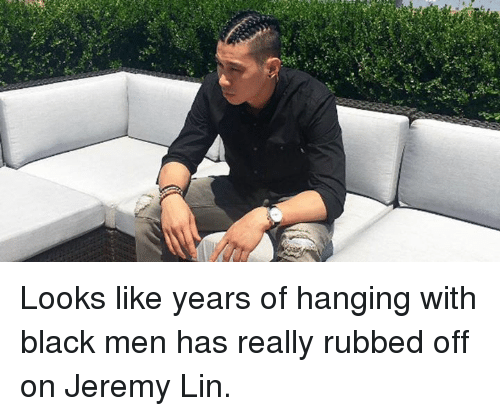 Jeremy Lin: Looks like years of hanging with black men has really rubbed off on Jeremy Lin.
