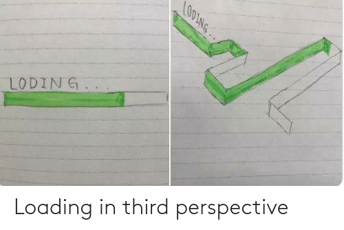 perspective: LOOLNG..  LODING. Loading in third perspective