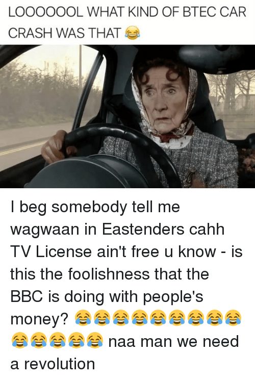 Car Crashing: LOOOOOOL WHAT KIND OF BTEC CAR  CRASH WAS THAT I beg somebody tell me wagwaan in Eastenders cahh TV License ain't free u know - is this the foolishness that the BBC is doing with people's money? 😂😂😂😂😂😂😂😂😂😂😂😂😂😂 naa man we need a revolution