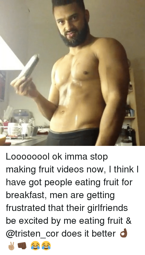 Excits: Loooooool ok imma stop making fruit videos now, I think I have got people eating fruit for breakfast, men are getting frustrated that their girlfriends be excited by me eating fruit & @tristen_cor does it better 👌🏿✌🏽👊🏿 😂😂