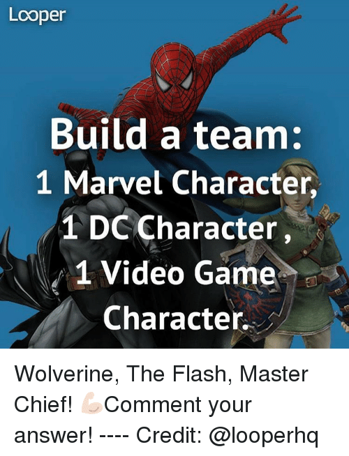 master chief: Looper  Build a team:  1 Marvel Character,  1 DC Character  1 Video Game  Character Wolverine, The Flash, Master Chief! 💪🏻Comment your answer! ---- Credit: @looperhq
