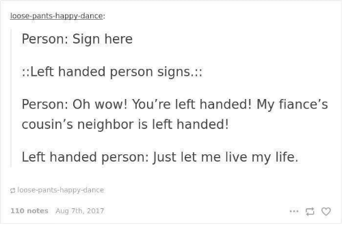 Sign Here: loose-pants-happy-dance:  Person: Sign here  :Left handed person signs.:  Person: Oh wow! You're left handed! My fiance's  cousin's neighbor is left handed!  Left handed person: Just let me live my life.  loose-pants-happy-dance  110 notes Aug 7th, 2017