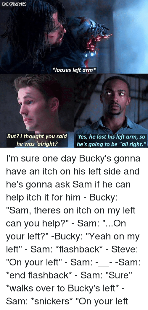 """snickers: looses left arm*  But? I thought you said  he was 'alright?  Yes, he lost his left arm, so  he's going to be """"all right."""" I'm sure one day Bucky's gonna have an itch on his left side and he's gonna ask Sam if he can help itch it for him - Bucky: """"Sam, theres on itch on my left can you help?"""" - Sam: """"...On your left?"""" -Bucky: """"Yeah on my left"""" - Sam: *flashback* - Steve: """"On your left"""" - Sam: -__- -Sam: *end flashback* - Sam: """"Sure"""" *walks over to Bucky's left* - Sam: *snickers* """"On your left"""