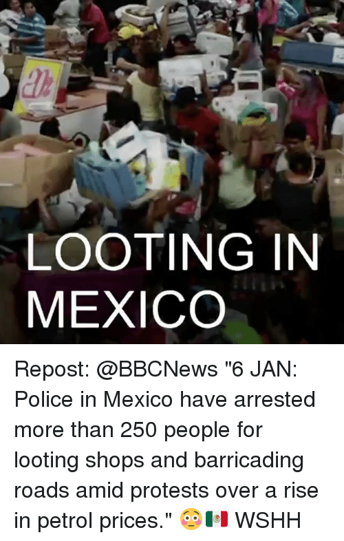 "Petrol Price: LOOTING IN  MEXICO Repost: @BBCNews ""6 JAN: Police in Mexico have arrested more than 250 people for looting shops and barricading roads amid protests over a rise in petrol prices."" 😳🇲🇽 WSHH"