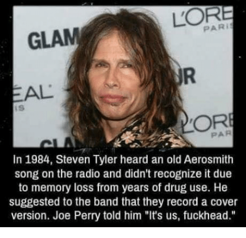 """Steven Tyler: LOR  GLAM  EAL  In 1984, Steven Tyler heard an old Aerosmith  song on the radio and didn't recognize it due  to memory loss from years of drug use. He  suggested to the band that they record a cover  version. Joe Perry told him """"It's us, fuckhead."""""""