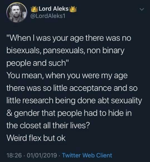 """Dank, Flexing, and Twitter: Lord Aleks  @LordAleks1  """"When l was your age there was no  bisexuals, pansexuals, non binary  people and such""""  You mean, when you were my age  there was so little acceptance and so  little research being done abt sexuality  & gender that people had to hide in  the closet all their lives?  Weird flex but ok  18:26 01/01/2019 Twitter Web Client"""
