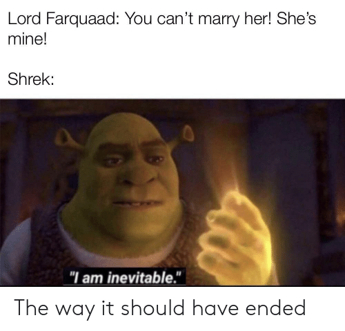 "Her Shes: Lord Farquaad: You can't marry her! She's  mine!  Shrek:  ""I am inevitable."" The way it should have ended"