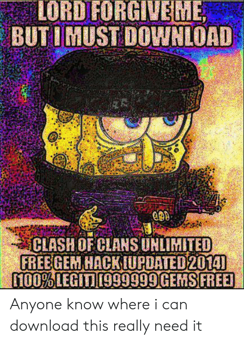 Anyone Know: LORD FORGIVEME  BUT IMUST DOWNLOAD  CLASHOF CLANSUNLIMITED  FREEGEM HACKIUPDATED2014]  100%LEGIT999999 GEMS FREE Anyone know where i can download this really need it