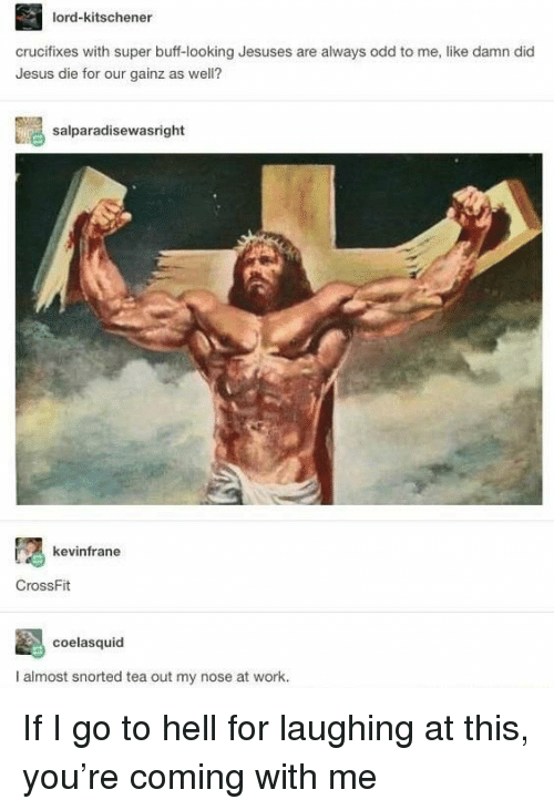 Crossfit: lord-kitschener  crucifixes with super buff-looking Jesuses are always odd to me, like damn did  Jesus die for our gainz as well?  salparadisewasright  kevinfrane  CrossFit  coelasquid  I almost snorted tea out my nose at work. If I go to hell for laughing at this, you're coming with me