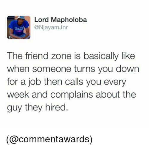 The Friend Zone: Lord Mapholoba  @NjayamJnr  The friend zone is basically like  when someone turns you down  for a job then calls you every  week and complains about the  guy they hired. (@commentawards)