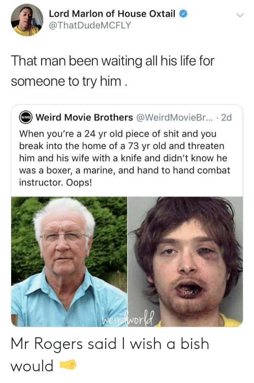 threaten: Lord Marlon of House Oxtail  @ThatDudeMCFLY  That man been waiting all his life for  someone to try him  Weird Movie Brothers @WeirdMovieBr... . 2d  WMB  When you're a 24 yr old piece of shit and you  break into the home of a 73 yr old and threaten  him and his wife with a knife and didn't know he  was a boxer, a marine, and hand to hand combat  instructor. Oops!  NDr Mr Rogers said I wish a bish would 🤜