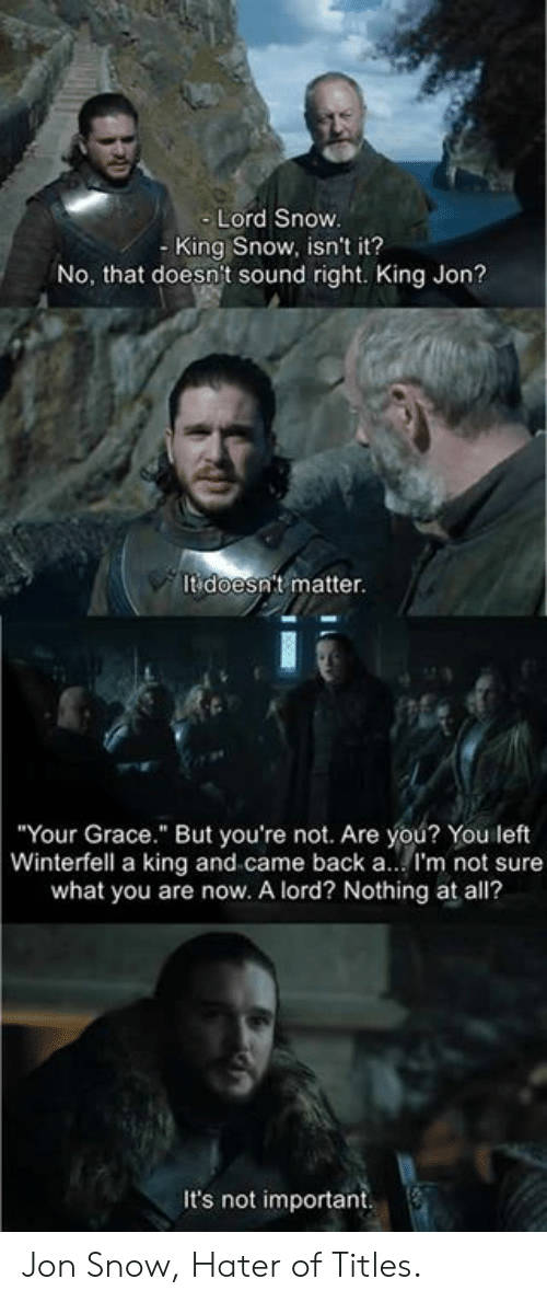 """Jon Snow: Lord Snow  - King Snow, isn't it?  No, that doesn't sound right. King Jon?  It doesn't matter.  Your Grace."""" But you're not. Are you? You left  Winterfell a king and came back a.. I'm not sure  what you are now. A lord? Nothing at all?  It's not important Jon Snow, Hater of Titles."""