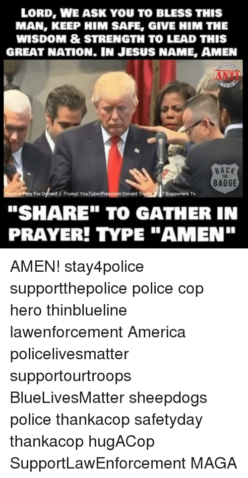 """Sheepdog Police: LORD, WE ASK YOU TO BLESS THIS  MAN, KEEP HIM SAFE, GIVE HIM THE  WISDOM & STRENGTH TO LEAD THIS  GREAT NATION. IN JESUS NAME, AMEN  BACK  THE  BADGE  Pusaoespray For  ald J. Trump! YouTube/President Donald Tr  Supporters Tv  """"SHARE TO GATHER IN  PRAYER! YPE """"AMEN"""" AMEN! stay4police supportthepolice police cop hero thinblueline lawenforcement America policelivesmatter supportourtroops BlueLivesMatter sheepdogs police thankacop safetyday thankacop hugACop SupportLawEnforcement MAGA"""