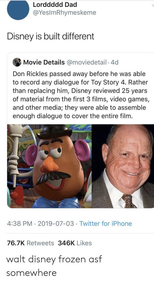 Dad, Disney, and Frozen: Lorddddd Dad  @YesImRhymeskeme  Disney is built different  Movie Details @moviedetail 4d  Don Rickles passed away before he was able  to record any dialogue for Toy Story 4. Rather  than replacing him, Disney reviewed 25 years  of material from the first 3 films, video games,  and other media; they were able to assemble  enough dialogue to cover the entire film.  4:38 PM 2019-07-03 Twitter for iPhone  76.7K Retweets 346K Likes walt disney frozen asf somewhere
