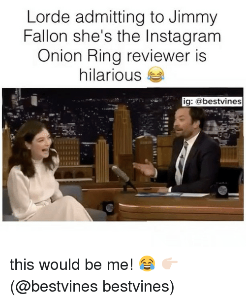 Onion Ring: Lorde admitting to Jimmy  Fallon she's the Insta gram  Onion Ring reviewer is  hilarious  ig: a bestvines this would be me! 😂 👉🏻(@bestvines bestvines)