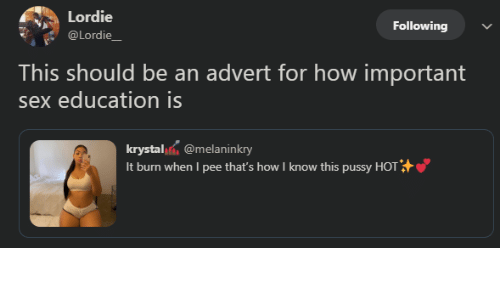 Know This: Lordie  Following  @Lordie_  This should be an advert for how important  sex education is  krystal @melaninkry  It burn when I pee that's how I know this pussy HOT