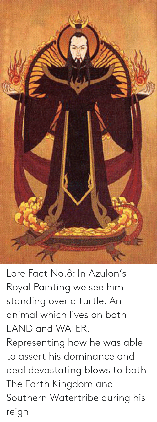 kingdom: Lore Fact No.8: In Azulon's Royal Painting we see him standing over a turtle. An animal which lives on both LAND and WATER. Representing how he was able to assert his dominance and deal devastating blows to both The Earth Kingdom and Southern Watertribe during his reign