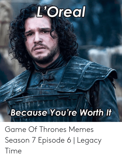 7 Episode 6: L'Oreal  Because You're Worth It Game Of Thrones Memes Season 7 Episode 6 | Legacy Time