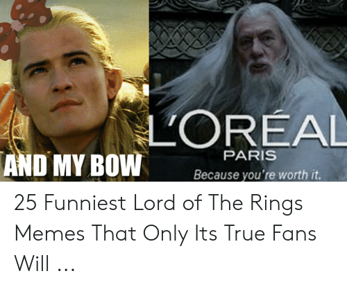 Funny Lord Of The Rings: LOREAL  PARIS  AND MY BOW  Because you're worth it. 25 Funniest Lord of The Rings Memes That Only Its True Fans Will ...