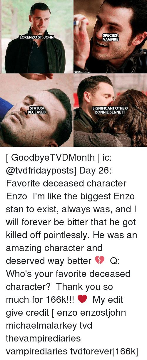 day 26: LORENZO ST, JOHN  STATUS:  DECEASED  SPECIES:  VAMPIRE  SIGNIFICANT OTHER  BONNIE BENNETT [ GoodbyeTVDMonth | ic: @tvdfridayposts] Day 26: Favorite deceased character ↳ Enzo ⠀ I'm like the biggest Enzo stan to exist, always was, and I will forever be bitter that he got killed off pointlessly. He was an amazing character and deserved way better 💔 ⠀ Q: Who's your favorite deceased character? ⠀ Thank you so much for 166k!!! ❤ ⠀ My edit give credit [ enzo enzostjohn michaelmalarkey tvd thevampirediaries vampirediaries tvdforever|166k]