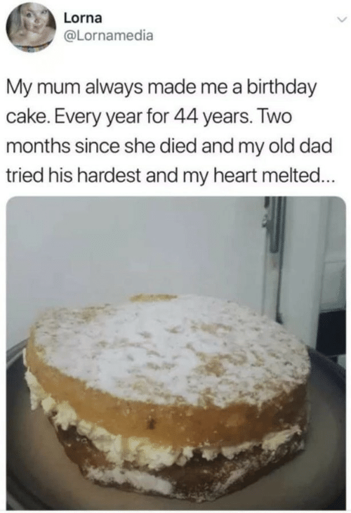 Melted: Lorna  @Lornamedia  My mum always made me a birthday  cake. Every year for 44 years. Two  months since she died and my old dad  tried his hardest and my heart melted...
