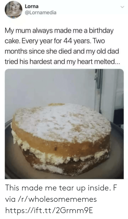 Melted: Lorna  @Lornamedia  My mum always made me a birthday  cake. Every year for 44 years. Two  months since she died and my old dad  tried his hardest and my heart melted... This made me tear up inside. F via /r/wholesomememes https://ift.tt/2Grmm9E