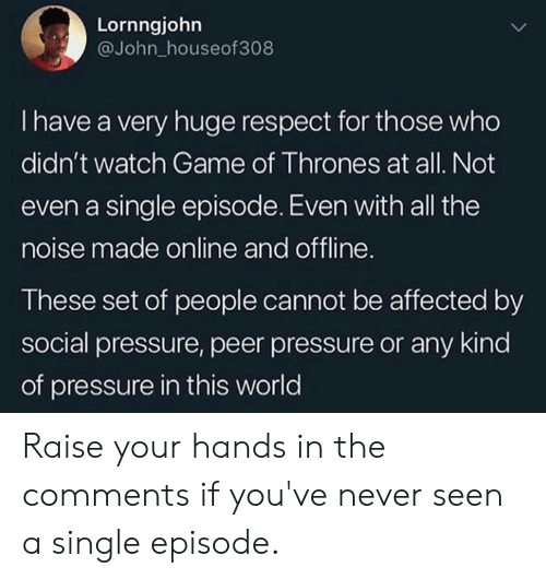 peer: Lornngjohn  @John_houseof308  I have a very huge respect for those who  didn't watch Game of Thrones at all. Not  even a single episode. Even with all the  noise made online and offline  These set of people cannot be affected by  social pressure, peer pressure or any kind  of pressure in this world Raise your hands in the comments if you've never seen a single episode.