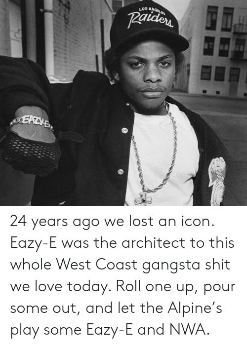 gangsta: LOS A 24 years ago we lost an icon. Eazy-E was the architect to this whole West Coast gangsta shit we love today. Roll one up, pour some out, and let the Alpine's play some Eazy-E and NWA.