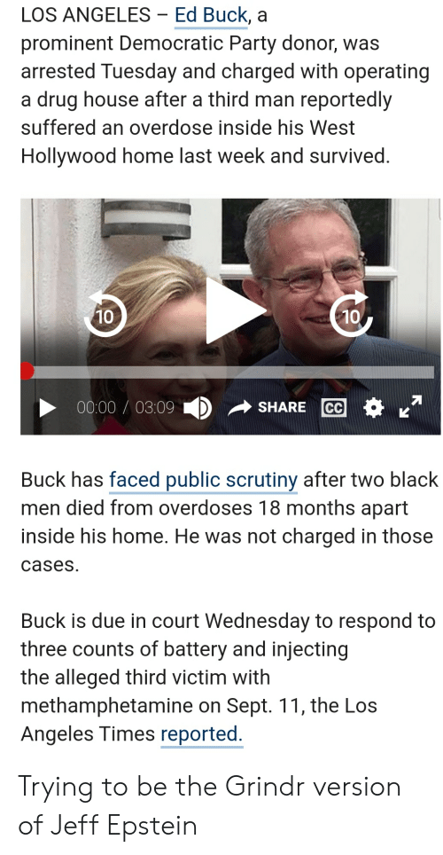 Party, Democratic Party, and Black: LOS ANGELES - Ed Buck, a  prominent Democratic Party donor, was  arrested Tuesday and charged with operating  a drug house after a third man reportedly  suffered an overdose inside his West  Hollywood home last week and survived.  10  10  00:00/03:09  CC  SHARE  Buck has faced public scrutiny after two black  men died from overdoses 18 months apart  inside his home. He was not charged in those  cases  Buck is due in court Wednesday to respond to  three counts of battery and injecting  the alleged third victim with  methamphetamine on Sept. 11, the Los  Angeles Times reported. Trying to be the Grindr version of Jeff Epstein