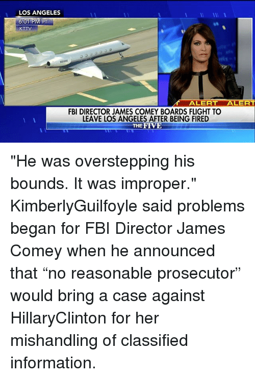 """Improper: LOS ANGELES  KTTV  ALERT  RT  FBI DIRECTOR JAMES COMEY BOARDS FLIGHT TO  LEAVE LOS ANGELES AFTER BEING FIRED  THE FIVE """"He was overstepping his bounds. It was improper."""" KimberlyGuilfoyle said problems began for FBI Director James Comey when he announced that """"no reasonable prosecutor"""" would bring a case against HillaryClinton for her mishandling of classified information."""
