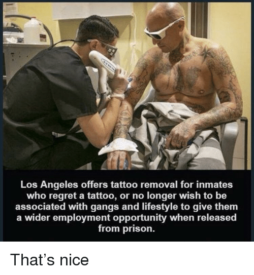 Regret, Prison, and Lifestyle: Los Angeles offers tattoo removal for inmates  who regret a tattoo, or no longer wish to be  associated with gangs and lifestyle to give them  a wider employment opportunity when released  from prison. That's nice