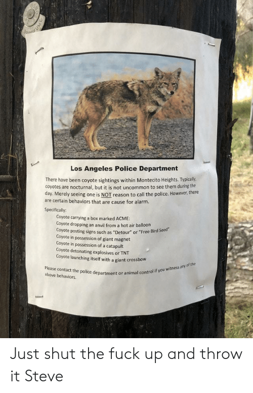 "Police, Control, and Alarm: Los Angeles Police Department  There have been coyote sightings within Montecito Heights. Typically  coyotes are nocturnal, but it is not uncommon to see them during the  day. Merely seeing one is NOT reason to call the police. However, there  are certain behaviors that are cause for alarm.  Specifically:  Coyote carrying a box marked ACME:  Coyote dropping an anvil from a hot air balloon  oyote posting signs such as ""Detour"" or ""Free Bird Seed  Coyote in possession of giant magnet  Coyote in possession of a catapult  Coyote detonating explosives or TNT  Coyote launching itself with a giant crossbow  Please contact the police department or a  above behaviors.  control if you witness any of the Just shut the fuck up and throw it Steve"