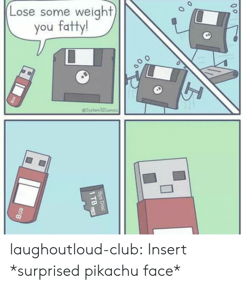 Club, Pikachu, and Tumblr: Lose some weight  you fatty!  @5ystem32Comics  Sys Disc  1 TB  8GB laughoutloud-club:  Insert *surprised pikachu face*