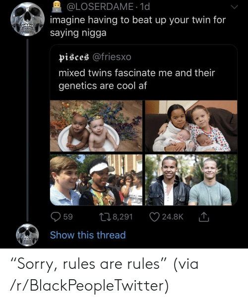 "Af, Blackpeopletwitter, and Twins: @LOSERDAME 1d  imagine having to beat up your twin for  saying nigga  pisces @friesxo  mixed twins fascinate me and their  genetics are cool af  598,291 24.8KT  Show this thread ""Sorry, rules are rules"" (via /r/BlackPeopleTwitter)"