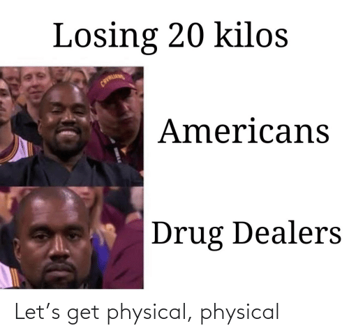 Physical, Drug, and Americans: Losing 20 kilos  CAVALI  Americans  Drug Dealers Let's get physical, physical