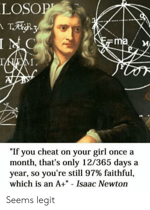 "cheat: LOSOP  INC  ma  ""If you cheat on your girl once a  month, that's only 12/365 days  year, so you're still 97% faithful,  which is an A+"" - Isaac Newton  a Seems legit"