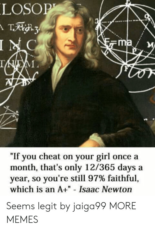 "cheat: LOSOP  T3  INC  ma  IEM  ""If you cheat on your girl once a  month, that's only 12/365 days  year, so you're still 97% faithful,  which is an A+"" - Isaac Newton Seems legit by jaiga99 MORE MEMES"